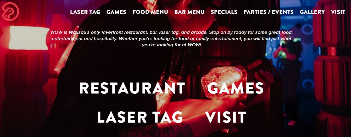WOW is Wausau's only Riverfront restaurant, bar, laser tag, and arcade. Stop on by today for some great food, entertainment and hospitality. Whether you're looking for food or family entertainment, you will find just what you're looking for at WOW!